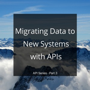 Migrating Data to New Systems with APIs