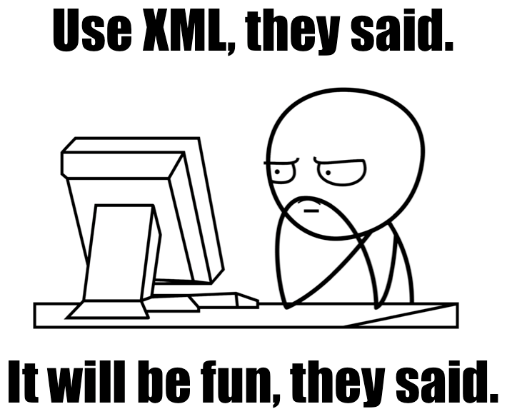 Use XML they said It will be fun they said